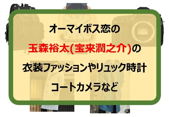 オーマイボス恋の 玉森裕太(宝来潤之介)の 衣装ファッションやリュック時計 コートカメラなど